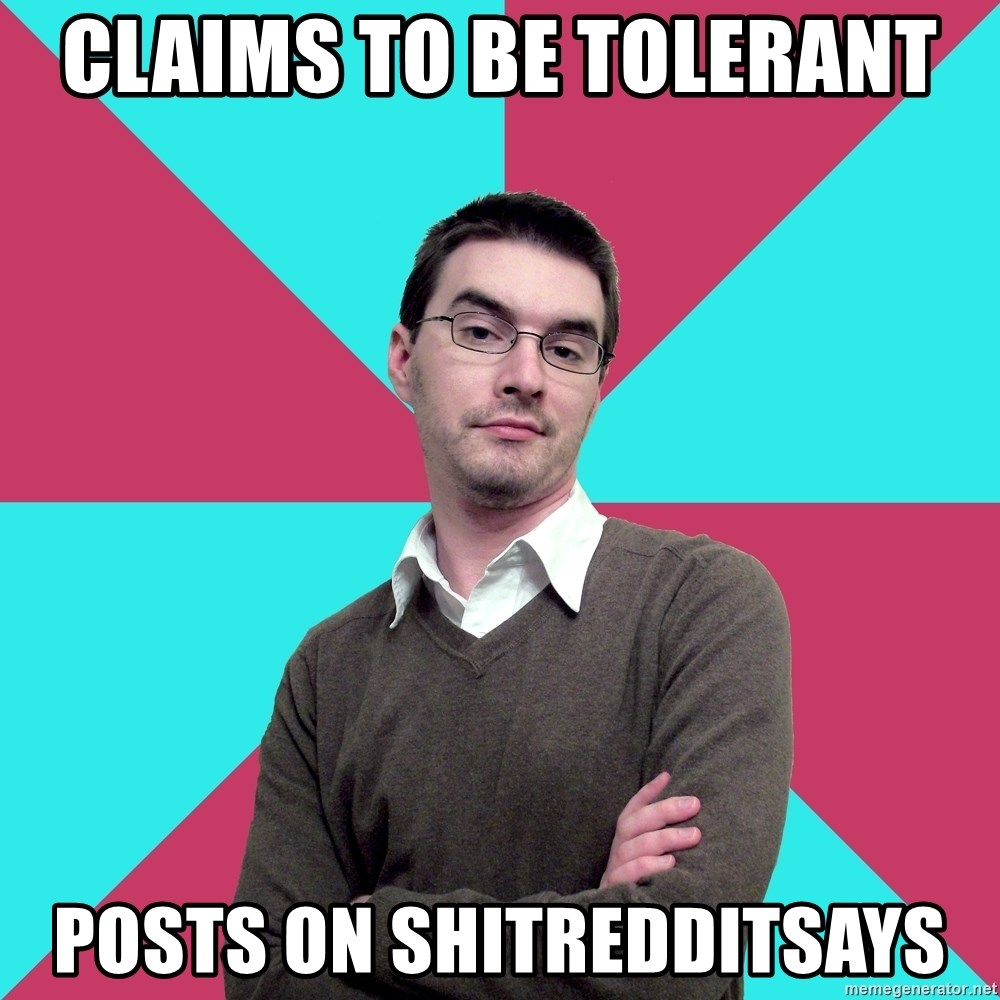 Privilege Denying Dude - claims to be tolerant  Posts on shitredditsays