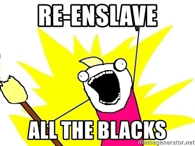 X ALL THE THINGS - re-enslave all the blacks