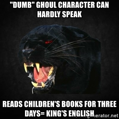 """Roleplay Panther - """"Dumb"""" Ghoul character can hardly speak reads children's books for three days= king's english"""