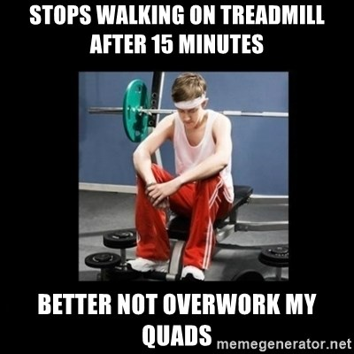 Annoying Gym Newbie - stops walking on treadmill after 15 minutes better not overwork my quads