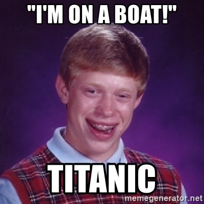 """Bad Luck Brian - """"I'm on a boat!"""" Titanic"""