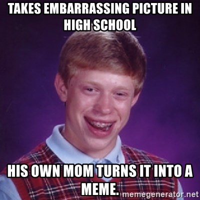 Bad Luck Brian - takes embarrassing picture in high school his own mom turns it into a meme.