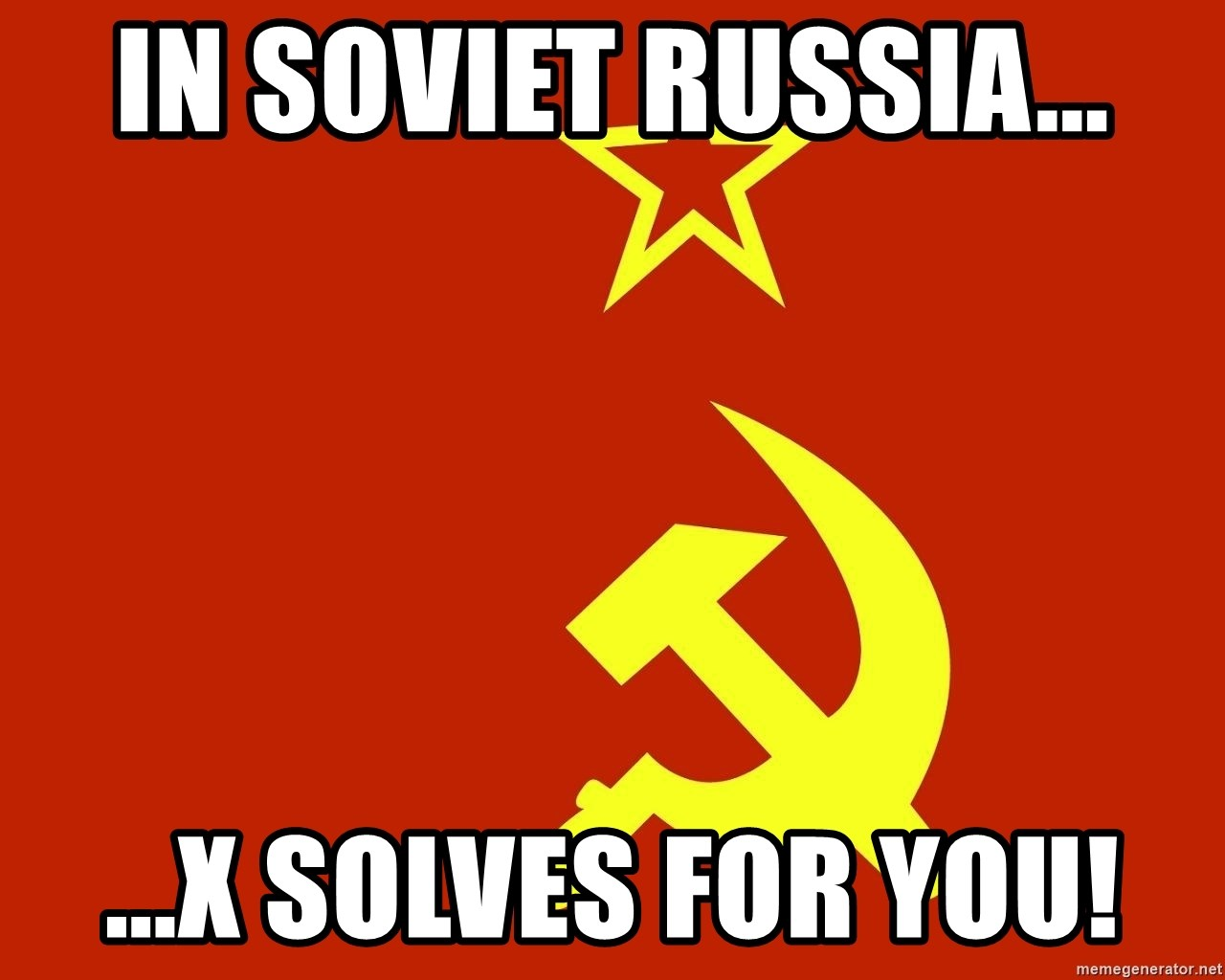 In Soviet Russia - IN SOVIET RUSSIA... ...X SOLVES FOR YOU!