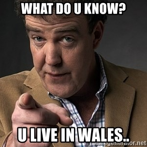 Jeremy Clarkson - What do u know? u live in wales..