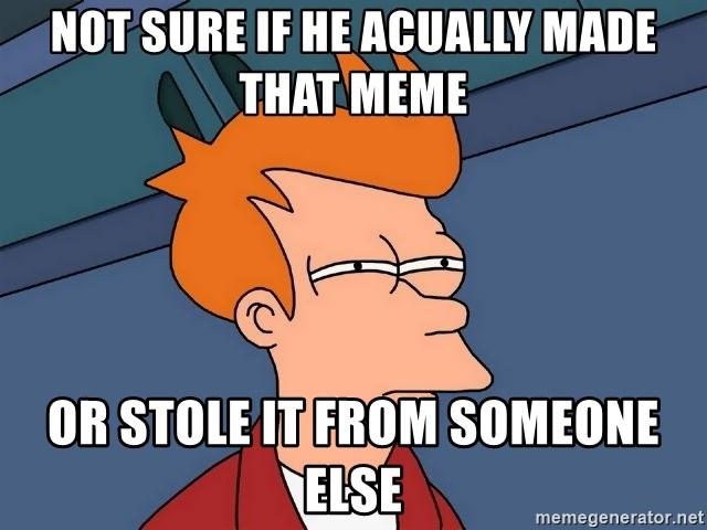 Futurama Fry - Not sure if he acually made that meme or stole it from someone else