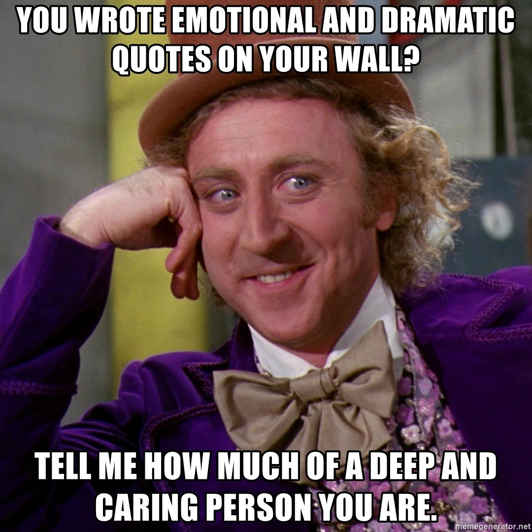 Willy Wonka - you wrote emotional and dramatic quotes on your wall? tell me how much of a deep and caring person you are.