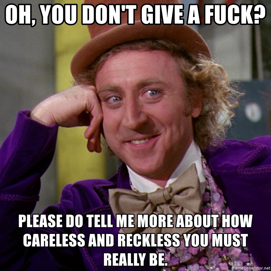 Willy Wonka - oh, you don't give a fuck? please do tell me more about how careless and reckless you must really be.