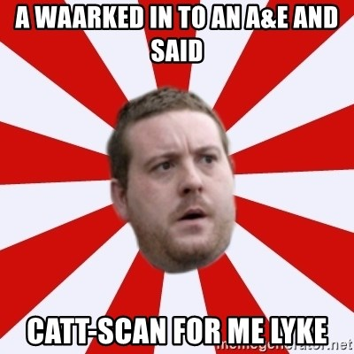 Mackem Logic - A waarked in to an A&E and said Catt-scan for me lyke