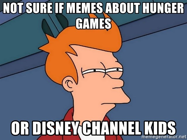 Futurama Fry - not sure if memes about hunger games or disney channel kids