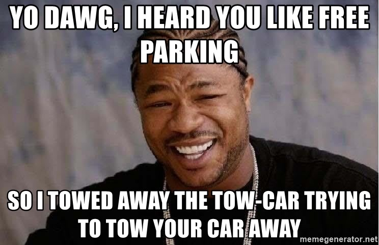 Yo Dawg - yo dawg, i heard you like free parking so i towed away the tow-car trying to tow your car away