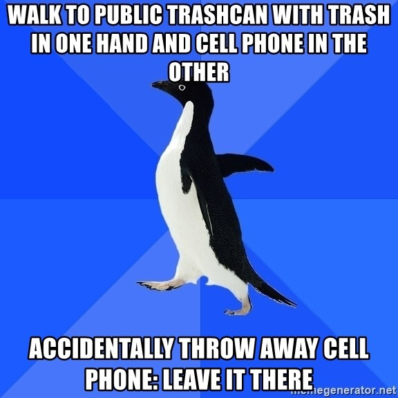 Socially Awkward Penguin - walk to public trashcan with trash in one hand and cell phone in the other accidentally throw away cell phone: leave it there