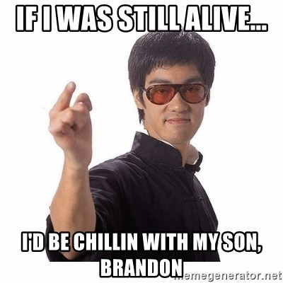 Bruce Lee - If i was still alive... I'd be chillin with my son, Brandon