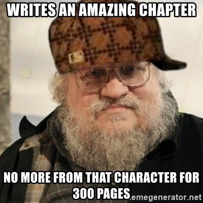 Scumbag George R. R. Martin - WRites an amazing chapter no more from that character for 300 pages