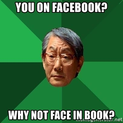 High Expectations Asian Father - you on facebook? why not face in book?