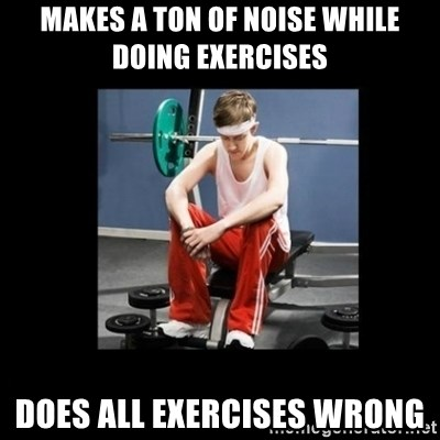 Annoying Gym Newbie - makes a ton of noise while doing exercises does all exercises wrong