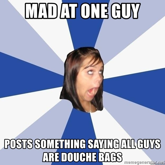 Annoying Facebook Girl - mad at one guy posts something saying all guys are douche bags