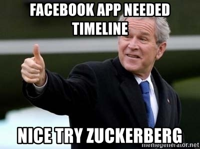 nice try bush bush - Facebook app needed timeline nice try Zuckerberg