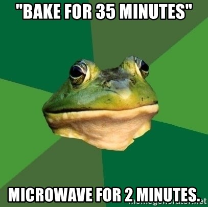 "Foul Bachelor Frog - ""bake for 35 minutes"" microwave for 2 minutes."