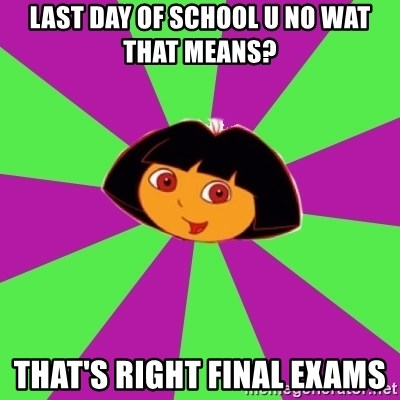 Dora the Explorer  - Last day of school u No Wat that means? That's right final exams
