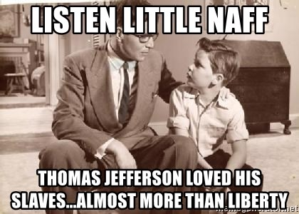 Racist Father - Listen little naff thomas jefferson loved his slaves...almost more than liberty
