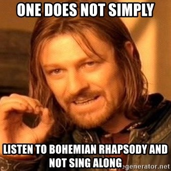 One Does Not Simply - one does not simply listen to bohemian rhapsody and not sing along