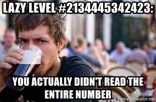 The Lazy College Senior - Lazy level #2134445342423: you actually didn't read the entire number
