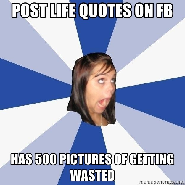 Annoying Facebook Girl - post life quotes on fb has 500 pictures of getting wasted