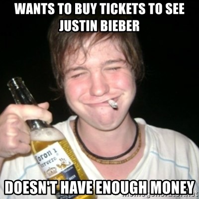 Good luck drunk - Wants to buy tickets to see justin bieber doesn't have enough money