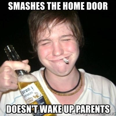 Good luck drunk - Smashes the home door doesn't wake up parents