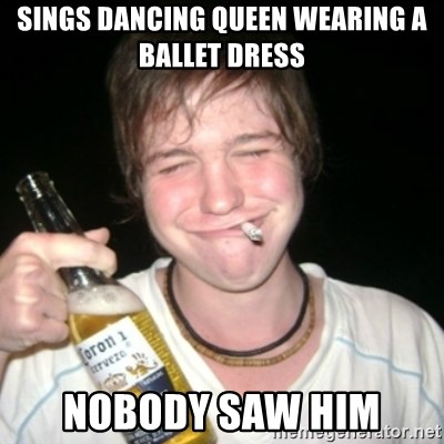 Good luck drunk - sings dancing queen wearing a ballet dress nobody saw him