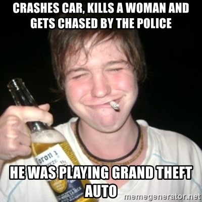 Good luck drunk - Crashes car, kills a woman and gets chased by the police he was playing grand theft auto