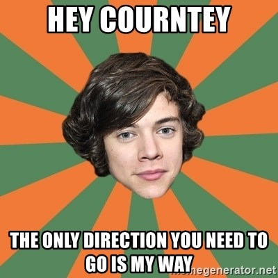 Harry 11 - Hey courntey The only direction you need to go is my way