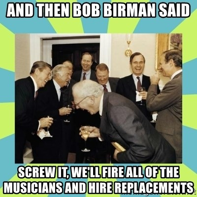 reagan white house laughing - And then bob birman said Screw it, we'll fire all of the musicians and hire replacements