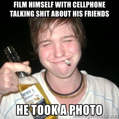 Good luck drunk - film himself with cellphone talking shit about his friends he took a photo