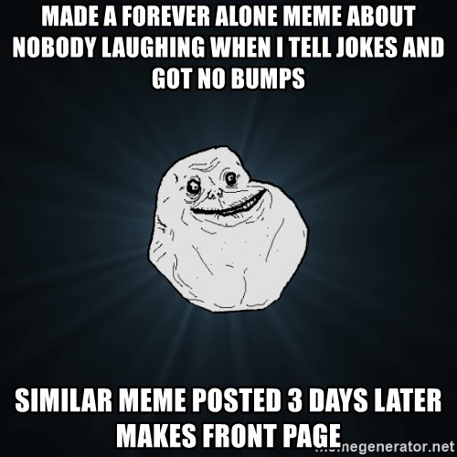 Forever Alone - made a forever alone meme about nobody laughing when i tell jokes and got no bumps similar meme posted 3 days later makes front page