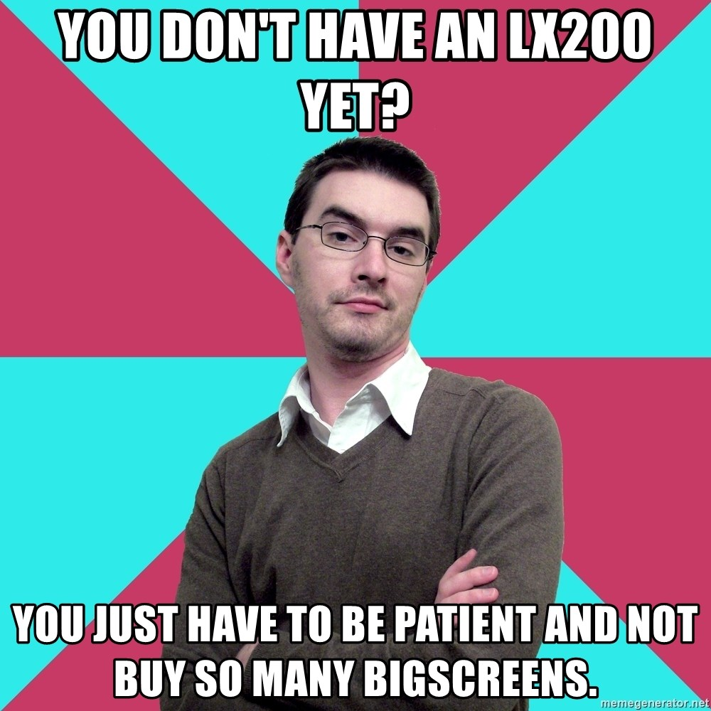 Privilege Denying Dude - yOU DON'T HAVE AN LX200 YET? yOU JUST HAVE TO BE PATIENT AND NOT BUY SO MANY BIGSCREENS.