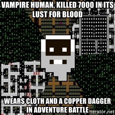 Urist McDorfy - Vampire human, killed 7000 in its lust for blood wears cloth and a copper dagger in adventure battle