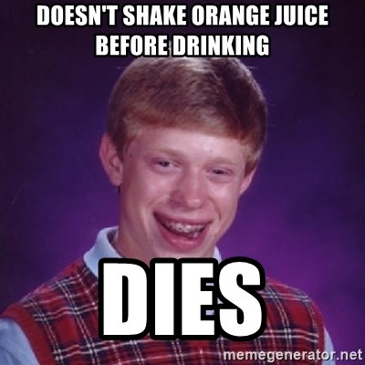 Bad Luck Brian - Doesn't shake orange juice before drinking Dies