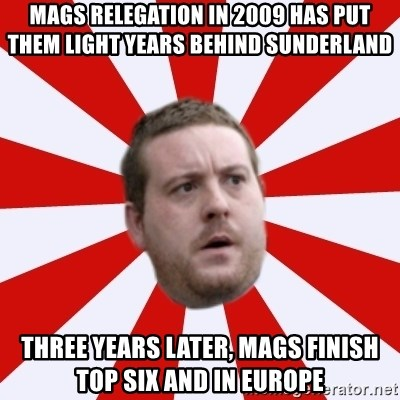 Mackem Logic - Mags relegation in 2009 has put them light years behind sunderland three years later, mags finish top six and in europe