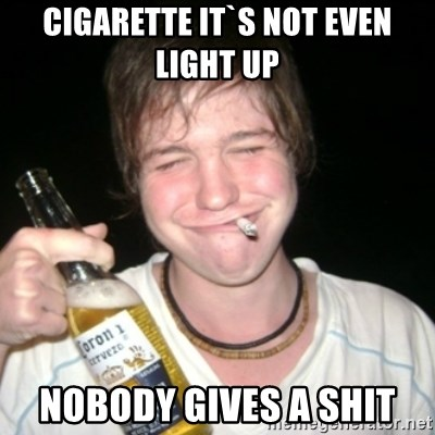 Good luck drunk - cigarette it`s not even light up nobody gives a shit