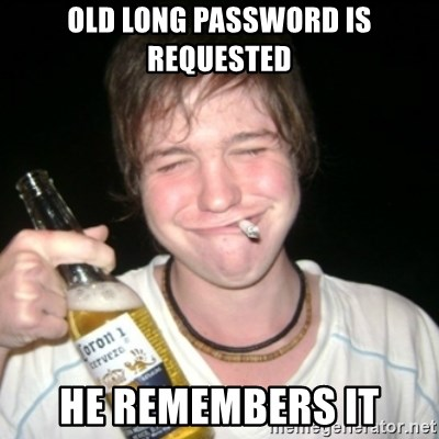 Good luck drunk - old long password is requested he remembers it