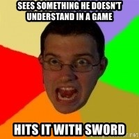 Typical Gamer - Sees something he doesn't understand in a game hits it with sword