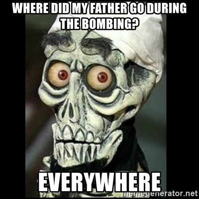 Achmed the dead terrorist - where did my father go during the bombing? everywhere