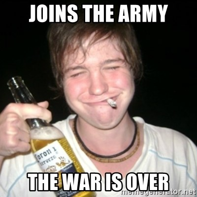 Good luck drunk - joins the army the war is over