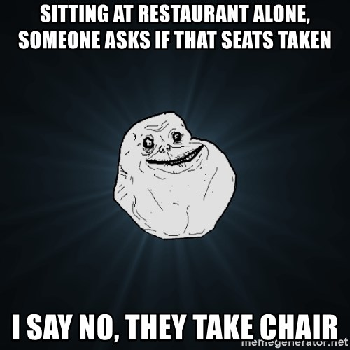 Forever Alone - sitting at restaurant alone, someone asks if that seats taken i say no, they take chair