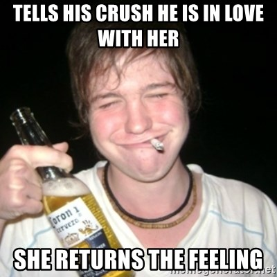 Good luck drunk - Tells his crush he is in love with her she returns the feeling