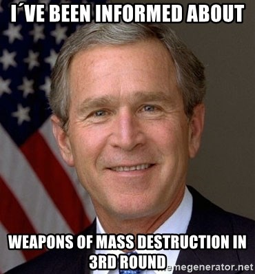George Bush - i´ve been informed about weapons of mass destruction in 3rd round