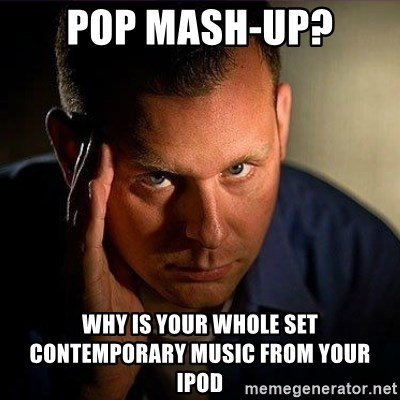 pop mash-up? why is your whole set contemporary music from
