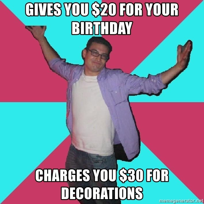 Douchebag Roommate - gives you $20 for your birthday charges you $30 for decorations
