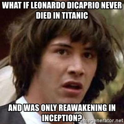Conspiracy Keanu - what if leonardo Dicaprio never died in titanic and was only reawakening in inception?